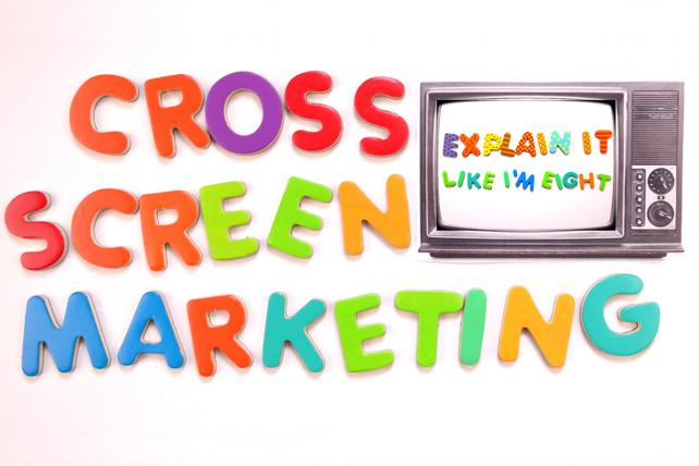 Explain It Like I'm Eight: Cross-Screen Marketing